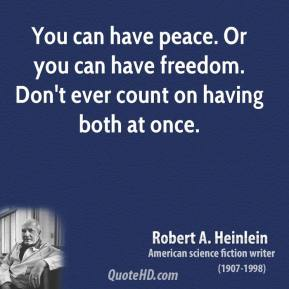 Robert A. Heinlein - You can have peace. Or you can have freedom. Don't ever count on having both at once.