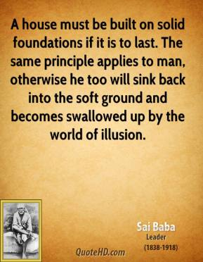 A house must be built on solid foundations if it is to last. The same principle applies to man, otherwise he too will sink back into the soft ground and becomes swallowed up by the world of illusion.