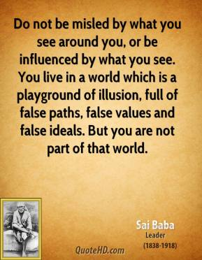 Do not be misled by what you see around you, or be influenced by what you see. You live in a world which is a playground of illusion, full of false paths, false values and false ideals. But you are not part of that world.