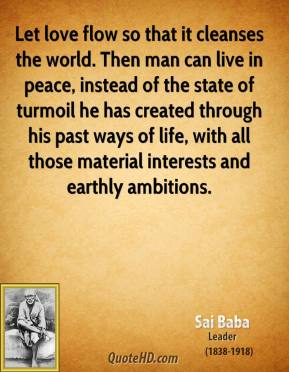 Sai Baba - Let love flow so that it cleanses the world. Then man can live in peace, instead of the state of turmoil he has created through his past ways of life, with all those material interests and earthly ambitions.