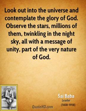 Sai Baba - Look out into the universe and contemplate the glory of God. Observe the stars, millions of them, twinkling in the night sky, all with a message of unity, part of the very nature of God.