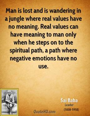 Man is lost and is wandering in a jungle where real values have no meaning. Real values can have meaning to man only when he steps on to the spiritual path, a path where negative emotions have no use.