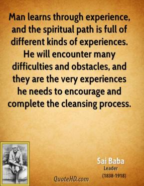 Man learns through experience, and the spiritual path is full of different kinds of experiences. He will encounter many difficulties and obstacles, and they are the very experiences he needs to encourage and complete the cleansing process.