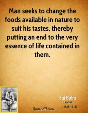 Sai Baba - Man seeks to change the foods available in nature to suit his tastes, thereby putting an end to the very essence of life contained in them.