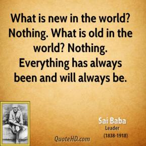 What is new in the world? Nothing. What is old in the world? Nothing. Everything has always been and will always be.