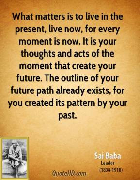 What matters is to live in the present, live now, for every moment is now. It is your thoughts and acts of the moment that create your future. The outline of your future path already exists, for you created its pattern by your past.