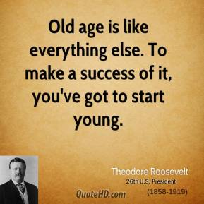 Theodore Roosevelt - Old age is like everything else. To make a success of it, you've got to start young.