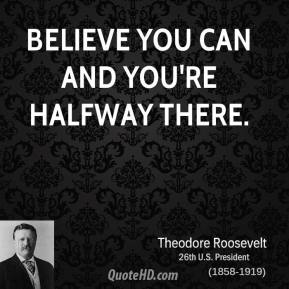 Theodore Roosevelt - Believe you can and you're halfway there.