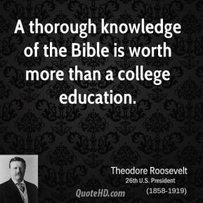 Theodore Roosevelt - A thorough knowledge of the Bible is worth more than a college education.