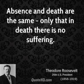 Theodore Roosevelt - Absence and death are the same - only that in death there is no suffering.