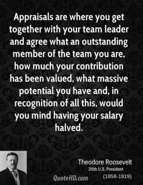 Theodore Roosevelt - Appraisals are where you get together with your team leader and agree what an outstanding member of the team you are, how much your contribution has been valued, what massive potential you have and, in recognition of all this, would you mind having your salary halved.