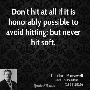 Theodore Roosevelt - Don't hit at all if it is honorably possible to avoid hitting; but never hit soft.