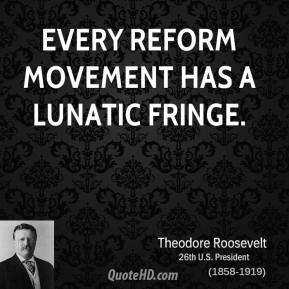 Theodore Roosevelt - Every reform movement has a lunatic fringe.