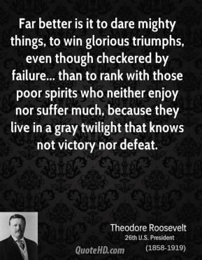 Theodore Roosevelt - Far better is it to dare mighty things, to win glorious triumphs, even though checkered by failure... than to rank with those poor spirits who neither enjoy nor suffer much, because they live in a gray twilight that knows not victory nor defeat.