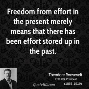 Theodore Roosevelt - Freedom from effort in the present merely means that there has been effort stored up in the past.