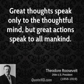 Theodore Roosevelt - Great thoughts speak only to the thoughtful mind, but great actions speak to all mankind.