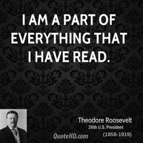 Theodore Roosevelt - I am a part of everything that I have read.