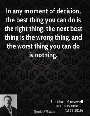 Theodore Roosevelt - In any moment of decision, the best thing you can do is the right thing, the next best thing is the wrong thing, and the worst thing you can do is nothing.