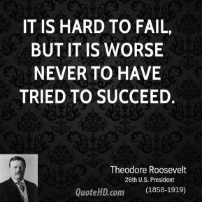 Theodore Roosevelt - It is hard to fail, but it is worse never to have tried to succeed.