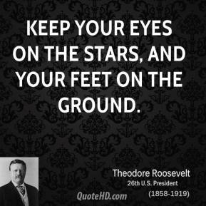 Theodore Roosevelt - Keep your eyes on the stars, and your feet on the ground.