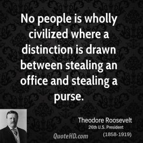 Theodore Roosevelt - No people is wholly civilized where a distinction is drawn between stealing an office and stealing a purse.