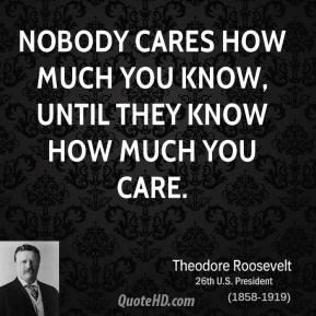 Theodore Roosevelt - Nobody cares how much you know, until they know how much you care.