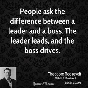 Theodore Roosevelt - People ask the difference between a leader and a boss. The leader leads, and the boss drives.