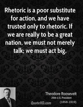 Theodore Roosevelt - Rhetoric is a poor substitute for action, and we have trusted only to rhetoric. If we are really to be a great nation, we must not merely talk; we must act big.