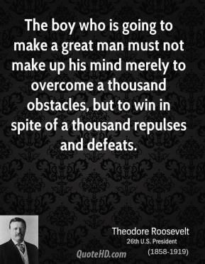 Theodore Roosevelt - The boy who is going to make a great man must not make up his mind merely to overcome a thousand obstacles, but to win in spite of a thousand repulses and defeats.