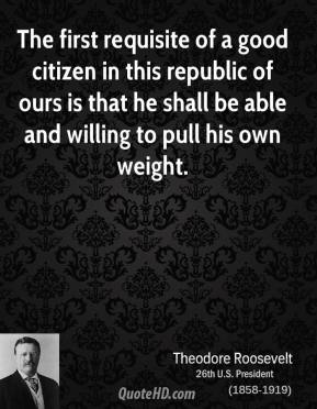 Theodore Roosevelt - The first requisite of a good citizen in this republic of ours is that he shall be able and willing to pull his own weight.