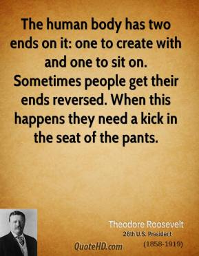 Theodore Roosevelt - The human body has two ends on it: one to create with and one to sit on. Sometimes people get their ends reversed. When this happens they need a kick in the seat of the pants.