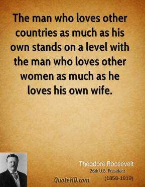 Theodore Roosevelt - The man who loves other countries as much as his own stands on a level with the man who loves other women as much as he loves his own wife.