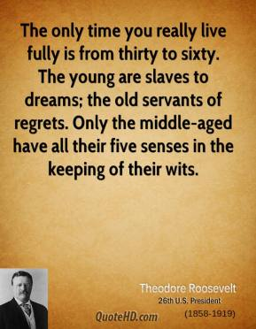 Theodore Roosevelt - The only time you really live fully is from thirty to sixty. The young are slaves to dreams; the old servants of regrets. Only the middle-aged have all their five senses in the keeping of their wits.