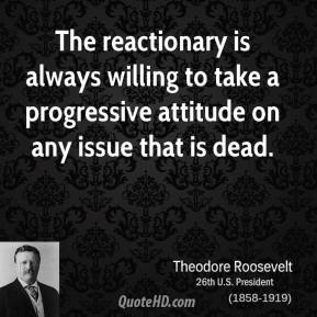 Theodore Roosevelt - The reactionary is always willing to take a progressive attitude on any issue that is dead.