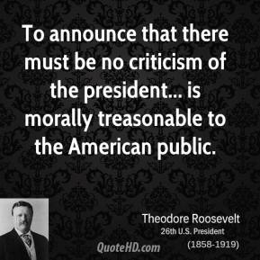 Theodore Roosevelt - To announce that there must be no criticism of the president... is morally treasonable to the American public.