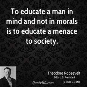 Theodore Roosevelt - To educate a man in mind and not in morals is to educate a menace to society.