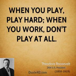 Theodore Roosevelt - When you play, play hard; when you work, don't play at all.