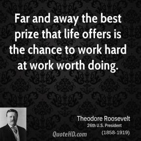 Theodore Roosevelt  - Far and away the best prize that life offers is the chance to work hard at work worth doing.