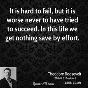 Theodore Roosevelt  - It is hard to fail, but it is worse never to have tried to succeed. In this life we get nothing save by effort.