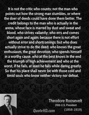 Theodore Roosevelt  - It is not the critic who counts; not the man who points out how the strong man stumbles, or where the doer of deeds could have done them better. The credit belongs to the man who is actually in the arena, whose face is marred by dust and sweat and blood, who strives valiantly; who errs and comes short again and again; because there is not effort without error and shortcomings; but who does actually strive to do the deed; who knows the great enthusiasm, the great devotion, who spends himself in a worthy cause, who at the best knows in the end the triumph of high achievement and who at the worst, if he fails, at least he fails while daring greatly. So that his place shall never be with those cold and timid souls who know neither victory nor defeat.