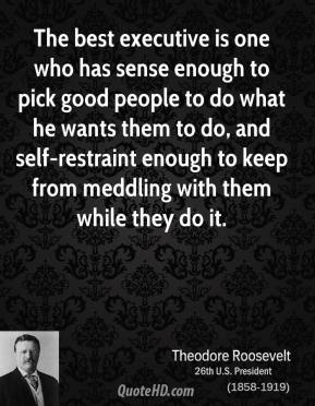 Theodore Roosevelt  - The best executive is one who has sense enough to pick good people to do what he wants them to do, and self-restraint enough to keep from meddling with them while they do it.