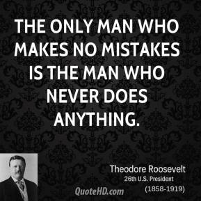 Theodore Roosevelt  - The only man who makes no mistakes is the man who never does anything.