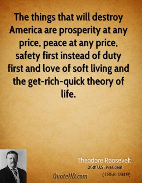 Theodore Roosevelt  - The things that will destroy America are prosperity at any price, peace at any price, safety first instead of duty first and love of soft living and the get-rich-quick theory of life.