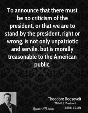Theodore Roosevelt  - To announce that there must be no criticism of the president, or that we are to stand by the president, right or wrong, is not only unpatriotic and servile, but is morally treasonable to the American public.