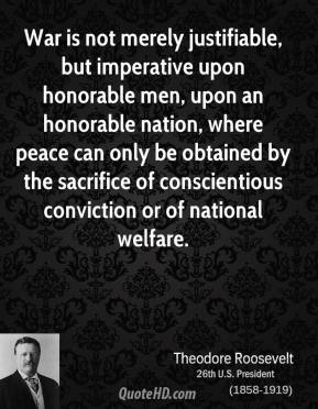 Theodore Roosevelt  - War is not merely justifiable, but imperative upon honorable men, upon an honorable nation, where peace can only be obtained by the sacrifice of conscientious conviction or of national welfare.