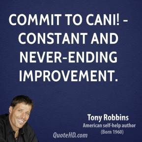 Tony Robbins  - Commit to CANI! - Constant And Never-ending Improvement.