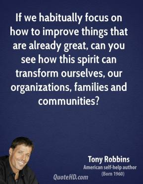 Tony Robbins  - If we habitually focus on how to improve things that are already great, can you see how this spirit can transform ourselves, our organizations, families and communities?