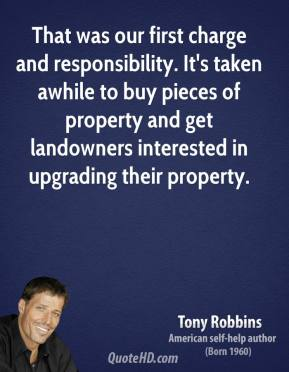 Tony Robbins  - That was our first charge and responsibility. It's taken awhile to buy pieces of property and get landowners interested in upgrading their property.