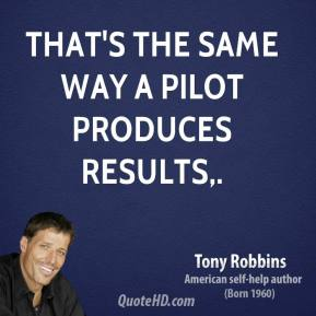 Tony Robbins  - That's the same way a pilot produces results.