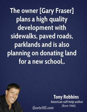 Tony Robbins  - The owner [Gary Fraser] plans a high quality development with sidewalks, paved roads, parklands and is also planning on donating land for a new school.